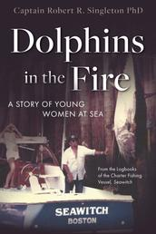 Dolphins in the Fire - A Story of Young Women at Sea - from the Log Books of the Fishing Vessel Seawitch