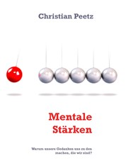 Mentale Stärken - Warum unsere Gedanken uns zu den machen, die wir sind?