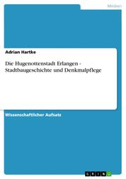 Die Hugenottenstadt Erlangen - Stadtbaugeschichte und Denkmalpflege