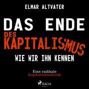 Das Ende des Kapitalismus wie wir ihn kennen - Eine radikale Kapitalismuskritik (Ungekürzt)