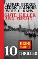 Alfred Bekker: Gute Killer sind eiskalt: Krimi Paket 10 Thriller