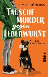 Tausche Mörder gegen Leberwurst - Ein Hunde-Krimi