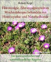 Fibromyalgie, Fibromyalgiesyndrom Weichteilrheuma behandeln mit Homöopathie und Naturheilkunde - Ein homöopathischer und naturheilkundlicher Ratgeber