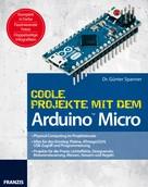 Dr. Günter Spanner: Coole Projekte mit dem Arduino™ Micro ★★★