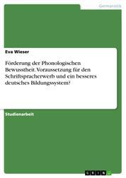 Förderung der Phonologischen Bewusstheit. Voraussetzung für den Schriftspracherwerb und ein besseres deutsches Bildungssystem?