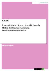Innerstädtische Konversionsflächen als Motor der Stadtentwicklung. Frankfurt/Main Osthafen