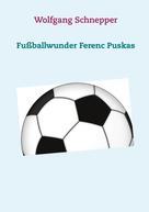 Wolfgang Schnepper: Fußballwunder Ferenc Puskas