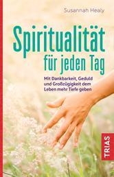 Spiritualität für jeden Tag - Mit Dankbarkeit, Geduld und Großzügigkeit dem Leben mehr Tiefe geben