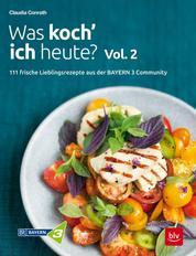 Was koch' ich heute? Vol. 2 - 111 frische Lieblingsrezepte aus der Bayern 3-Community