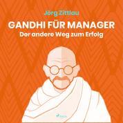 Gandhi für Manager - Der andere Weg zum Erfolg (Ungekürzt)