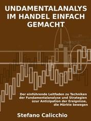 Fundamentalanalyse im handel einfach gemacht - Der einführende Leitfaden zu Techniken der Fundamentalanalyse und Strategien zur Antizipation der Ereignisse, die Märkte bewegen