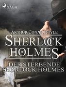 Arthur Conan Doyle: Der sterbende Sherlock Holmes