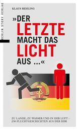 Der Letzte macht das Licht aus... - Zu Lande, zu Wasser und in der Luft - 250 Fluchtgeschichten aus der DDR