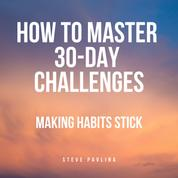 How to Master 30-Day Challenges - Making Habits Stick