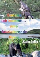 Karin Goller: Canada ich komme... eine faszinierende Reise