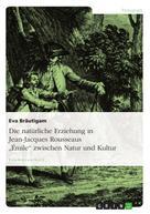 """Eva Bräutigam: Die natürliche Erziehung in Jean-Jacques Rousseaus """"Émile"""" zwischen Natur und Kultur"""