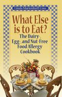 Linda Marienhoff Coss: What Else is to Eat? The Dairy-, Egg-, and Nut-Free Food Allergy Cookbook