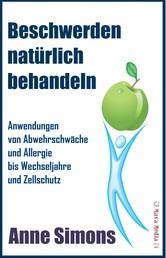 Beschwerden natürlich behandeln - Anwendungen von Abwehrschwäche und Allergie bis Wechseljahre und Zellschutz