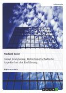 Frederik Geier: Cloud Computing: Betriebswirtschaftliche Aspekte bei der Einführung