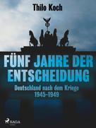Thilo Koch: Fünf Jahre der Entscheidung - Deutschland nach dem Kriege. 1945-1949