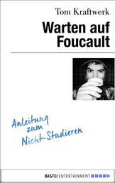 Warten auf Foucault - Anleitung zum Nicht-Studieren
