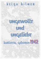 Helga Hilmer: ungewollt und ungeliebt Karlotta, geboren 1942
