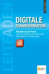 Leitfaden Digitale Transformation - Beispiele aus der Praxis. Lifecyle-Marketing über alle Kanäle. Neue Märkte und Erlösmodelle.
