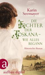 Die Tochter der Toskana – wie alles begann - Historischer Roman