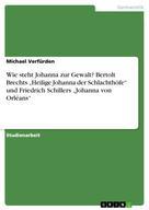 """Michael Verfürden: Wie steht Johanna zur Gewalt? Bertolt Brechts """"Heilige Johanna der Schlachthöfe"""" und Friedrich Schillers """"Johanna von Orléans"""""""