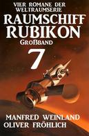 Manfred Weinland: Großband Raumschiff Rubikon 7 - Vier Romane der Weltraumserie