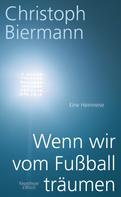 Christoph Biermann: Wenn wir vom Fußball träumen ★★★