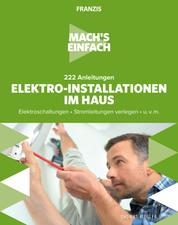 Mach's einfach: Elektro-Installationen im Haus - Elektroschaltungen • Stromleitungen verlegen • u.v.m.