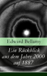 Ein Rückblick aus dem Jahre 2000 auf 1887 - Ein Rückblick aus dem Jahre 2000 auf das Jahr 1887: ein utopischer Science-Fiction Roman und eine Vorlage für Autoren wie Aldous Huxley und George Orwell
