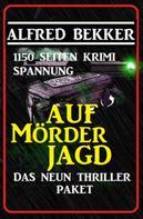 Alfred Bekker: Das Neun Thriller Paket: Auf Mörderjagd - 1150 Seiten Krimi Spannung