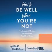 How to Be Well When You're Not - Practices and Recipes to Maximize Health in Illness (Unabridged)