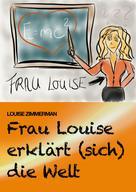 Louise Zimmerman: Frau Louise erklärt (sich) die Welt