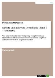 Direkte und indirekte Demokratie (Band 1 - Haupttext) - Vor- und Nachteile einer Steigerung von plebiszitären Elementen auf Bundesebene, insbesondere im Vergleich zur schweizerischen Eidgenossenschaft