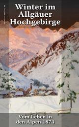 Winter im Allgäuer Hochgebirge - Vom Leben in den Alpen 1874