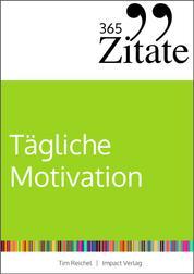 365 Zitate für tägliche Motivation - Dauerhaft motiviert bleiben mit Motivationssprüchen und Lebensweisheiten für jeden Tag