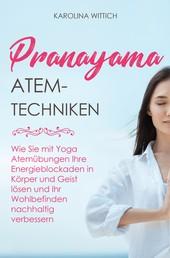 Pranayama Atemtechniken - Wie Sie mit Yoga Atemübungen Ihre Energieblockaden in Körper und Geist lösen und Ihr Wohlbefinden nachhaltig verbessern