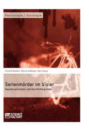 Serienmörder im Visier. Gewaltverbrecher und ihre Hintergründe
