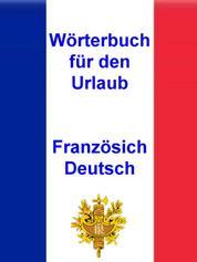Wörterbuch für den Urlaub Französisch - Deutsch - Vokabeln für unterwegs