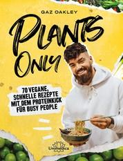Plants Only - 70 vegane, schnelle Rezepte mit dem Proteinkick für busy people