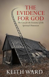 The Evidence for God - The Case for the Existence of the Spiritual Dimension