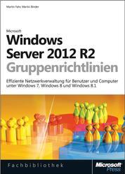 Windows Server 2012 R2-Gruppenrichtlinien - Effiziente Netzwerkverwaltung für Benutzer und Computer unter Windows 7, Windows 8 und Windows 8.1