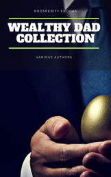 Wealthy Dad Classic Collection: What The Rich Read About Money - That The Poor And Middle Class Do Not! Think and Grow Rich, The Way to Wealth, The Science of Getting Rich, The Art of Money Getting...