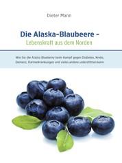 Die Alaska-Blaubeere: Lebenskraft aus dem Norden - Wie Sie die Alaska Blueberry beim Kampf gegen Diabetes, Krebs, Demenz, Darmerkrankungen und vieles andere unterstützen kann.