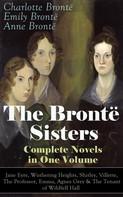 Charlotte Brontë, Emily Brontë, Anne Brontë: The Brontë Sisters - Complete Novels in One Volume: Jane Eyre, Wuthering Heights, Shirley, Villette, The Professor, Emma, Agnes Grey & The Tenant of Wildfell Hall