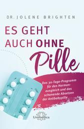 Es geht auch ohne Pille - Das 30-Tage-Programm für den Hormonausgleich und das schonende Absetzen der Antibabypille