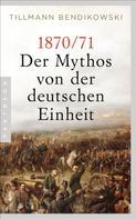 Tillmann Bendikowski: 1870/71: Der Mythos von der deutschen Einheit ★★★